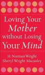 Loving Your Mother Without Losing Your Mind - H. Norman Wright