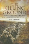 The Killing Ground: The British Army, the Western Front and Emergence of Modern Warfare, 1900-1918 - Tim Travers