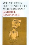What Ever Happened to Modernism? - Gabriel Josipovici
