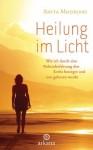 Heilung im Licht: Wie ich durch eine Nahtoderfahrung den Krebs besiegte und neu geboren wurde (German Edition) - Anita Moorjani, Susanne Kahn-Ackermann