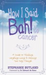 How I Said Bah! to Cancer: A Guide to Thinking, Laughing, Living and Dancing Your Way Through - Stephanie Butland