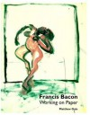 Francis Bacon: Working on Paper - Matthew Gale, David Sylvester