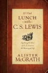 If I Had Lunch with C. S. Lewis: Exploring the Ideas of C. S. Lewis on the Meaning of Life - Alister E. McGrath
