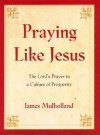 Praying Like Jesus: The Lord's Prayer in a Culture of Prosperity - James Mulholland