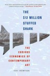 The $12 Million Stuffed Shark: The Curious Economics of Contemporary Art - Don Thompson