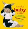 Wacky Baby Knits: 20 Knitted Designs for the Fashion-conscious Toddler - Alison Jenkins