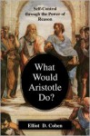 What Would Aristotle Do? Self-Control Through the Power of Reason - Elliot D. Cohen