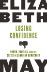 Losing Confidence: Power, Politics and the Crisis in Canadian Democracy - Elizabeth May