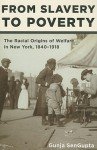 From Slavery to Poverty: The Racial Origins of Welfare in New York, 1840-1918 - Gunja Sengupta