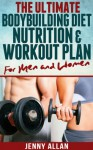 The Ultimate Bodybuilding Diet, Nutrition and Workout Plan for Men and Women - Jenny Allan