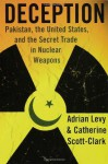 Deception: Pakistan, the United States, and the Secret Trade in Nuclear Weapons - Adrian Levy, Cathy Scott-Clark