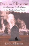 Death in Yellowstone: Accidents and Foolhardiness in the First National Park - Lee H Whittlesey