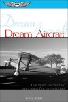 Dream Aircraft: The Most Fascinating Airplanes I've Ever Flown - Barry Schiff