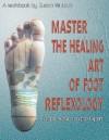Master the Healing Art of Foot Reflexology: For the Novice to the Expert - Susan Watson, Ed Michaelson, John Gibbs, Alan Bonness, Nancy Ericson