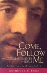 Come, Follow Me: The Commandments Of Jesus; Invitations to Discipleship - Anthony J. Gittins