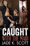 Caught with the Maid - Jade K. Scott