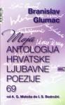 Moja antologija hrvatske ljubavne poezije 69: od A. G. Matoša do I. S. Bodrožić - Branislav Glumac