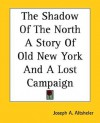 The Shadow of the North a Story of Old New York and a Lost Campaign - Joseph Alexander Altsheler