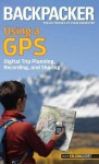 Backpacker magazine's Using a GPS: Digital Trip Planning, Recording, and Sharing (Backpacker Magazine Series) - Bruce Grubbs