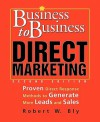 Business to Business Direct Marketing: Proven Direct Response Methods to Generate More Leads and Sales - Robert W. Bly
