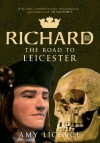 Richard III: The Road to Leicester - Amy Licence