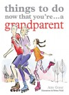Things to Do Now That You're ... a Grandparent - Amy Goyer, Robyn Neild