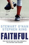 Faithful: Two Boston Red Sox Fans Chronicle the Historic 2004 Season - Stewart O'Nan, Stephen King