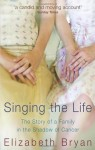 Singing the Life: The story of a family living in the shadow of Cancer - Elizabeth M. Bryan