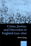 Crime, Justice, and Discretion in England 1740-1820 - Peter King