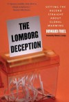 The Lomborg Deception: Setting the Record Straight About Global Warming - Howard Friel, Thomas Lovejoy, Thomas E. Lovejoy