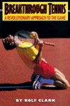 Breakthrough Tennis: A Revolutionary Approach to the Game - Rolf Clark
