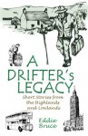 A Drifter's Legacy: Short Stories from the Highlands and Lowlands - Eddie Bruce