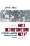 What Reconstruction Meant: Historical Memory in the American South - Bruce Baker