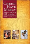 Christ Have Mercy: How to Put Your Faith in Action - Matthew C. Harrison