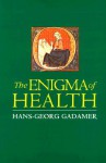 The Enigma of Health: The Art of Healing in a Scientific Age - Hans-Georg Gadamer, Jason Geiger, Nick Walker, Jason Gaiger, Nicholas Walker