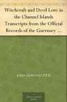 Witchcraft and Devil Lore in the Channel Islands Transcripts from the Official Records of the Guernsey Royal Court, with an English Translation and Historical Introduction - John Linwood Pitts
