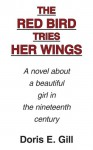 The Red Bird Tries Her Wings: A Novel about a Beautiful Girl in the Nineteenth Century - Doris, E. Gill