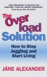 The Overload Solution: How to Stop Juggling and Start Living - Jane Alexander