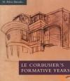 Le Corbusier's Formative Years: Charles-Edouard Jeanneret at La Chaux-de-Fonds - H. Allen Brooks