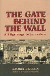 The Gate Behind The Wall: A Pilgrimage To Jerusalem - Samuel C. Heilman