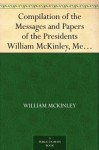 Compilation of the Messages and Papers of the Presidents William McKinley, Messages, Proclamations, and Executive Orders Relating to the Spanish-American War - William McKinley, James D. (James Daniel) Richardson