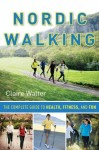 Nordic Walking: The Complete Guide to Health, Fitness, and Fun - Claire Walter