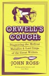 Orwell's Cough: Diagnosing the Last Gasps and Medical Maladies of the Great Writers. - John Ross