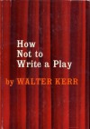 HOW NOT TO WRITE A PLAY by Walter Kerr (1955 Hardcover 244 pages Simon and Schuster, New York) - Walter Kerr