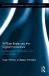 William Blake and the Digital Humanities: Collaboration, Participation, and Social Media - Jason Whittaker, Roger Whitson