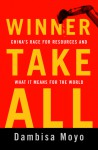 Winner Take All: China's Race for Resources and What It Means for the World - Dambisa Moyo