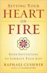 Setting Your Heart on Fire: Seven Invitations to Liberate Your Life - Raphael Cushnir