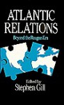 Atlantic Relations: Beyond the Reagan Era - Stephen Gill