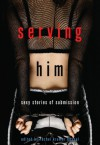 Serving Him: Sexy Stories of Submission - Rachel Kramer Bussel