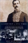 A Good Man in Evil Times: The Heroic Story of Aristides de Sousa Mendes -- The Man Who Saved the Lives of Countless Refugess in World Wa - José-Alain Fralon, Peter Graham